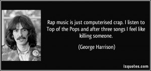 Rap music is just computerised crap. I listen to Top of the Pops and ...