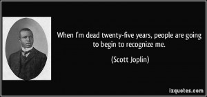 When I'm dead twenty-five years, people are going to begin to ...