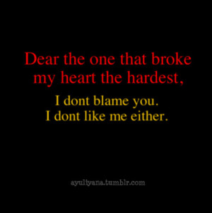 ... Broke My Heart The hardest, I Dont Blame You. I Dont Like Me Either