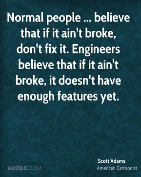 Scott Adams - Normal people ... believe that if it ain't broke, don't ...