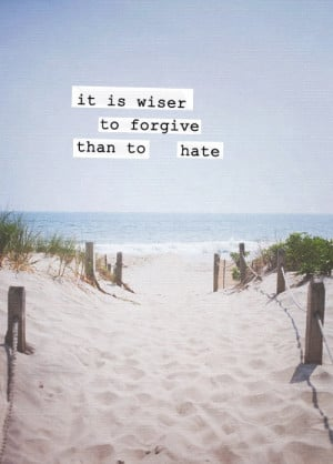 It's wiser to forgive than to hate.