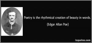 ... is the rhythmical creation of beauty in words. - Edgar Allan Poe