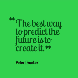 """The best way to predict the future is to create it.""""- Peter Drucker ..."""
