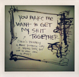 You Make Me Want To Get My Shit Together Love quote pictures
