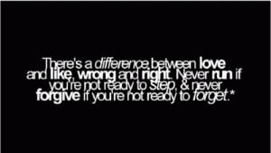 There's a difference between love and like, wrong and right,never run ...