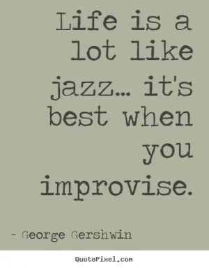 ... is a lot like jazz... it's best when.. George Gershwin life quotes