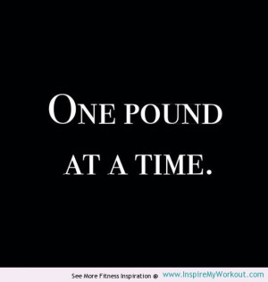 Motivational quote reminding you that you can only lose one pound at a ...