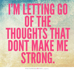 letting go of the thoughts that don't make me strong.