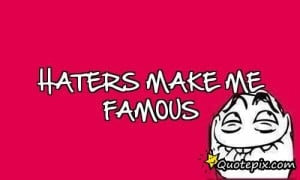 Attitude Quotes And Sayings For Haters Haters make me famous.