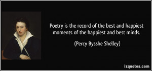 Poetry is the record of the best and happiest moments of the happiest ...