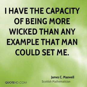 James C. Maxwell - I have the capacity of being more wicked than any ...