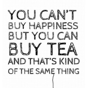 "Favorite tea quote:""You can't buy happiness but you can buy tea ..."