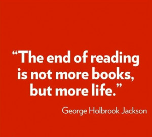 The end of reading is not more books but more life.