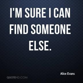 Alice Evans - I'm sure I can find someone else.