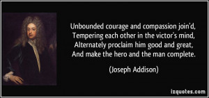 Unbounded courage and compassion join'd, Tempering each other in the ...