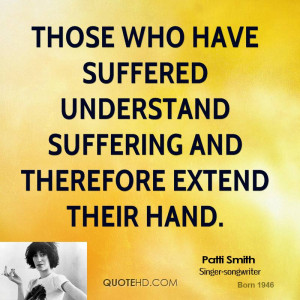 Those who have suffered understand suffering and therefore extend ...