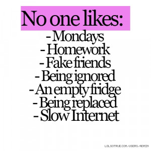 No one likes: - Mondays - Homework - Fake friends - Being ignored - An ...