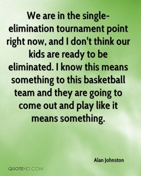 Alan Johnston - We are in the single-elimination tournament point ...