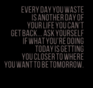 Quotes Picture: every day you waste is another day of your life you ...