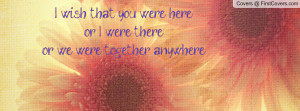 wish that you were hereor i were thereor we were together anywhere ...