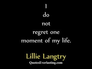 do not regret one moment of my life. – Lillie Langtry