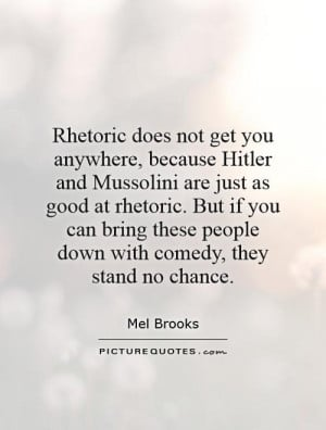 Rhetoric does not get you anywhere, because Hitler and Mussolini are ...