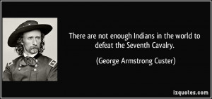 ... in the world to defeat the Seventh Cavalry. - George Armstrong Custer