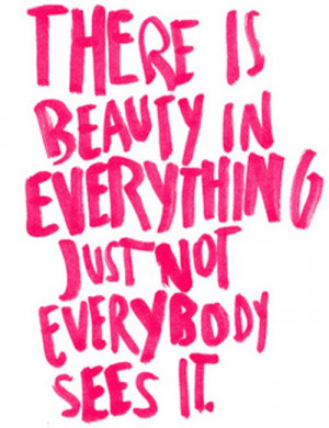 ... Is Beauty In Everything Just Not Everybody Sees It ~ Beauty Quote