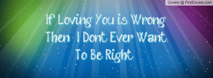 if loving you is wrong then , Pictures , i don't ever want to be right ...
