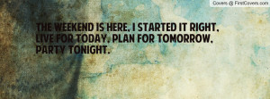 The weekend is here, I started it right, Live for today, Plan for ...