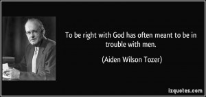 To be right with God has often meant to be in trouble with men ...