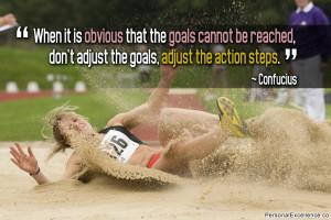 "... , don't adjust the goals, adjust the action steps."" ~ Confucius"