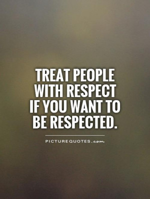 Treat people with respect if you want to be respected.