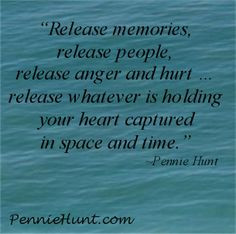 Release memories, release people, release anger and hurt … release ...