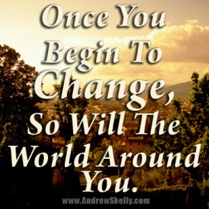 ... -Quote -Once you begin to Change, so will the world around you