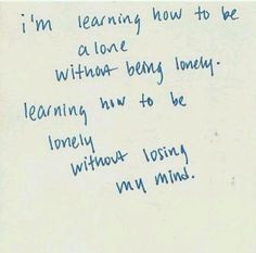 ... being lonely... and learning how to be lonely without losing my mind