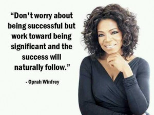 Don't worry about being successful but work toward being significant ...