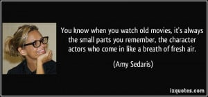 ... character actors who come in like a breath of fresh air. - Amy Sedaris