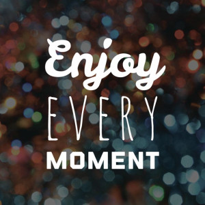 Enjoy Every Moment. #quote #inspirational