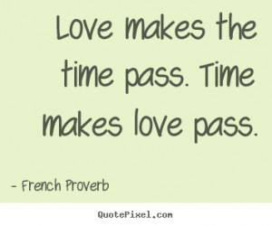 ... quote - Love makes the time pass. time makes love pass. - Love quotes