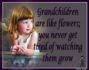 Grandchildren are like flowers, you never get tired of watching them ...