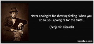 Never apologize for showing feeling. When you do so, you apologize for ...