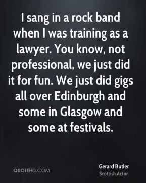 Gerard Butler - I sang in a rock band when I was training as a lawyer ...