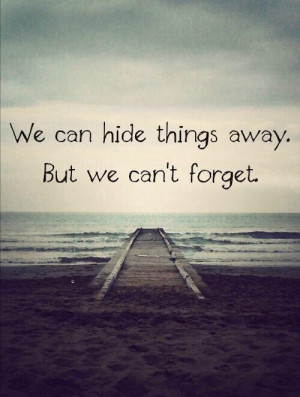 We can hide things away. But we can't forget.
