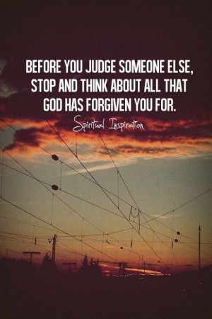 Before you judge someone else, stop and think about all that God has ...