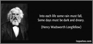 Into each life some rain must fall, Some days must be dark and dreary ...