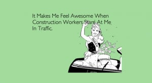 ... me feel awesome when construction workers stare at me in traffic