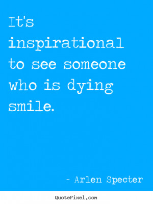 ... to see someone who is dying smile. Arlen Specter inspirational quotes