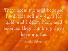 They deem me mad because I will not sell my days for gold; and I deem ...
