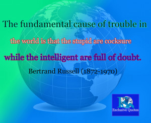 ... that the stupid are cocksure while the intelligent are full of doubt